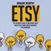 Etsy: The Ultimate Guide to Unlocking Your Successful Home-Based Business for Beginners