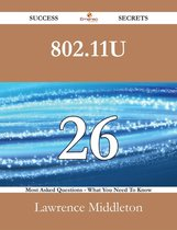 802.11u 26 Success Secrets - 26 Most Asked Questions On 802.11u - What You Need To Know