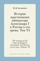 The History of the Reign of Emperor Alexander I of Russia in His Time. Volume VI