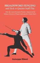 Broadsword Fencing and Stick or Quarter-Staff Play - After the Latest European Practice Adopted in the Military Schools of France Italy and the United States