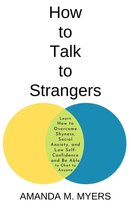 How to Talk to Strangers: Learn How to Overcome Shyness, Social Anxiety, and Low Self-Confidence and Be Able to Chat to Anyone