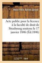 Acte public pour la licence presente a la faculte de droit de Strasbourg le samedi 17 janvier 1846