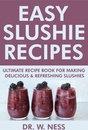 Easy Slushie Recipes: Ultimate Recipe Book for Making Delicious & Refreshing Slushies.