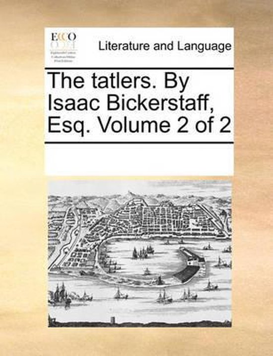 The Tatlers. by Isaac Bickerstaff, Esq. Volume 2 of 2