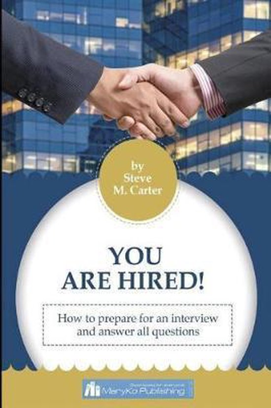 You Are Hired! How To Prepare For An Intreview And Answer All Questions