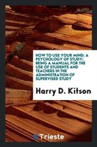 How to Use Your Mind; A Psychology of Study; Being a Manual for the Use of Students and Teachers in the Administration of Supervised Study