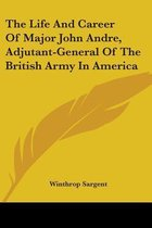 The Life and Career of Major John Andre, Adjutant-General of the British Army in America
