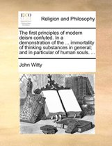 The First Principles of Modern Deism Confuted. in a Demonstration of the ... Immortality of Thinking Substances in General; And in Particular of Human Souls. ...