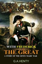 With Frederick The Great : A Story of the Seven Years' War