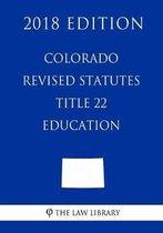 Colorado Revised Statutes - Title 22 - Education (2018 Edition)