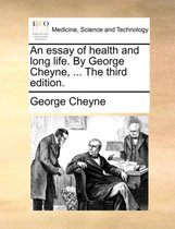 An Essay of Health and Long Life. by George Cheyne, ... the Third Edition