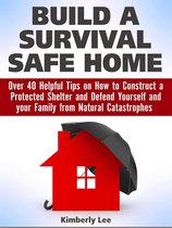Build a Survival Safe Home: Over 40 Helpful Tips on How to Construct a Protected Shelter and Defend Yourself and your Family from Natural Catastrophes