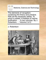 The Elements of Navigation; Containing the Theory and Practice. with All the Necessary Tables. to Which Is Added, a Treatise of Marine Fortification. ... in Two Volumes. by J. Robertson, ... Volume 2 of 2