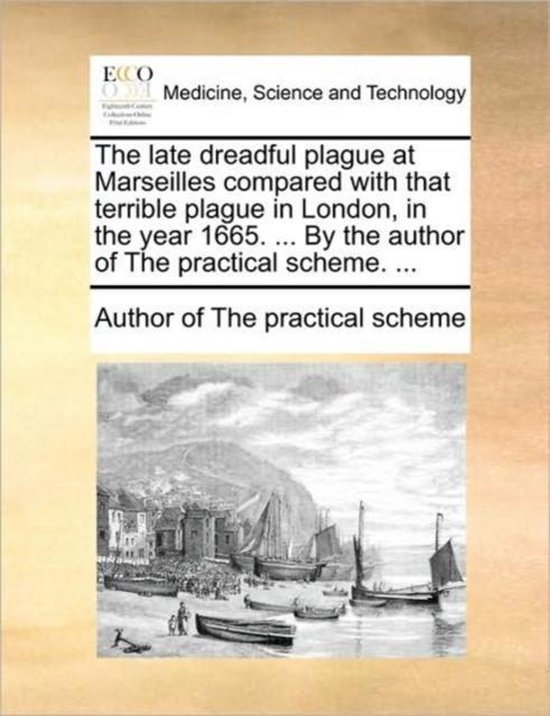 The Late Dreadful Plague at Marseilles Compared with That Terrible Plague in London, in the Year 1665. ... by the Author of the Practical Scheme. ...
