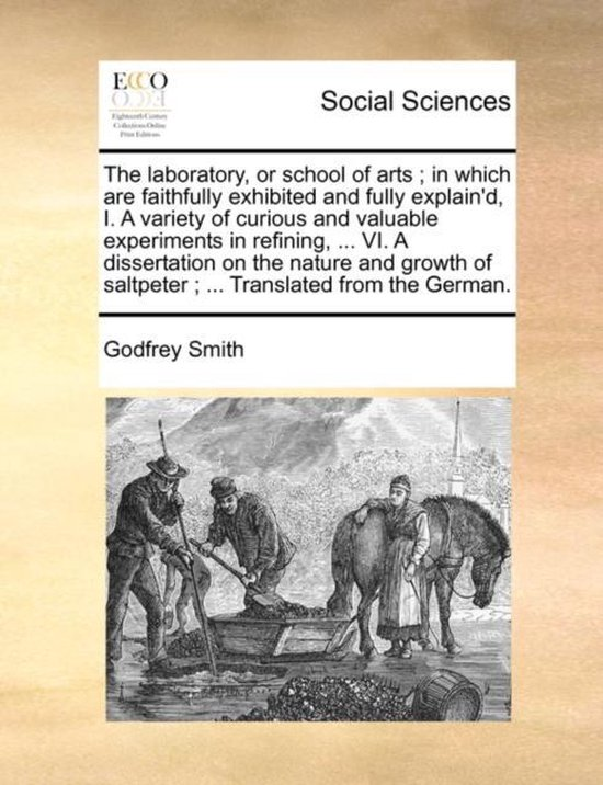 The Laboratory, or School of Arts; In Which Are Faithfully Exhibited and Fully Explain'd, I. a Variety of Curious and Valuable Experiments in Refining, ... VI. a Dissertation on the Nature and Growth of Saltpeter; ... Translated from the German.