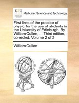 First Lines of the Practice of Physic, for the Use of Students in the University of Edinburgh. by William Cullen, ... Third Edition, Corrected. Volume 2 of 2