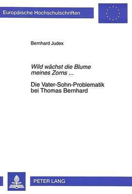Wild Waechst Die Blume Meines Zorns.... Die Vater-Sohn-Problematik Bei Thomas Bernhard