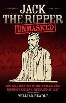 Jack the Ripper - Unmasked: The Real Identity of the World's Most Infamous Killer is Revealed at Last