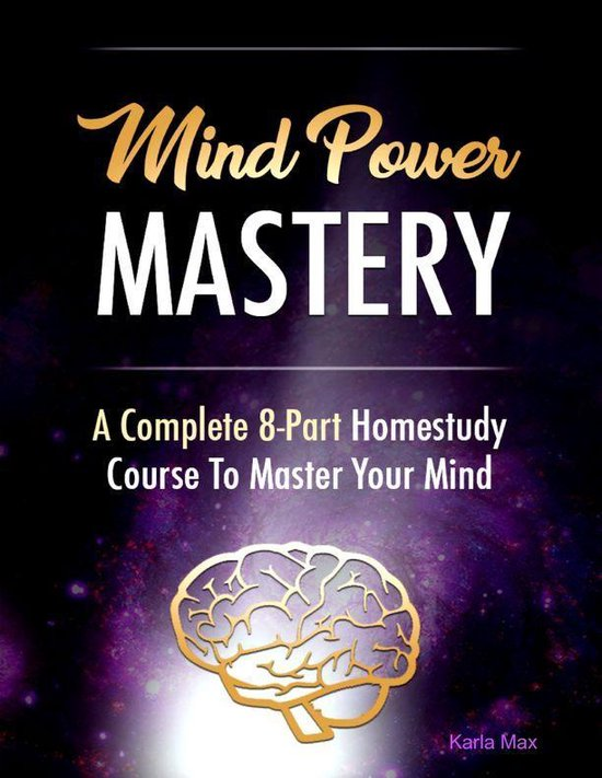 Mind Power Mastery - A Complete 8-Part Homestudy Course to Master Your Mind