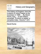 The History of England, from the Invasion of Julius Caesar to the Revolution in 1688. ... by David Hume, Esq. ... a New Edition, Corrected. to Which Is Added, a Complete Index. Volume 7 of 8