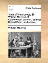 State of the Process, Sir William Maxwell of Calderwood, Baronet, Against Robert Baird, and Others.