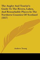 The Angler And Tourist's Guide To The Rivers, Lakes, And Remarkable Places In The Northern Counties Of Scotland (1857)