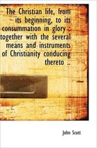 The Christian Life, from Its Beginning, to Its Consummation in Glory