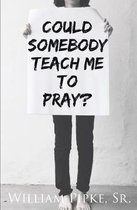 Could Somebody Teach Me to Pray?