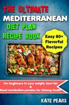 The Ultimate Mediterranean Diet Plan Recipe Book for Beginners to Loss Weight, Burn Fat & Reset Metabolism Paradox for Lifelong Health (Easy 80+ Flavorful Recipes)