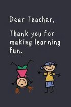 Dear Teacher, Thank you for making learning fun.