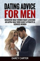Dating Advice For Men: Discover What Women Want & Become An Alpha Male Who Easily Attracts & Seduces Women