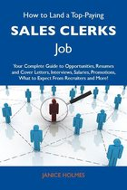 How to Land a Top-Paying Sales clerks Job: Your Complete Guide to Opportunities, Resumes and Cover Letters, Interviews, Salaries, Promotions, What to Expect From Recruiters and More
