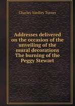 Addresses Delivered on the Occasion of the Unveiling of the Mural Decorations the Burning of the Peggy Stewart