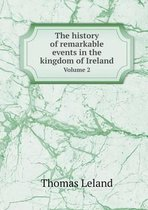 The History of Remarkable Events in the Kingdom of Ireland Volume 2