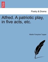 Alfred. a Patriotic Play, in Five Acts, Etc.