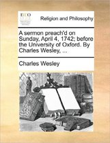 A Sermon Preach'd on Sunday, April 4, 1742; Before the University of Oxford. by Charles Wesley, ...