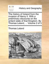 The History of Ireland from the Invasion of Henry II. with a Preliminary Discourse on the Antient State of That Kingdom. by Thomas Leland, ... Volume 2 of 3