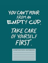 You Can't Pour from an Empty Cup. Take Care of Yourself First. Composition Book