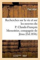 Recherches sur la vie et sur les oeuvres du P. Claude-Francois Menestrier de la compagnie de Jesus