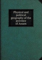 Physical and Political Geography of the Province of Assam