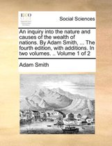 An Inquiry Into the Nature and Causes of the Wealth of Nations. by Adam Smith, ... the Fourth Edition, with Additions. in Two Volumes. .. Volume 1 of 2
