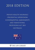 Private Health Insurance (Prudential Supervision) (Consequential Amendments and Transitional Provisions) ACT 2015 (Australia) (2018 Edition)