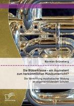 Die Blaserklasse - ein AEquivalent zum herkoemmlichen Musikunterricht? Die Vermittlung musikalischer Bildung an allgemeinbildenden Schulen