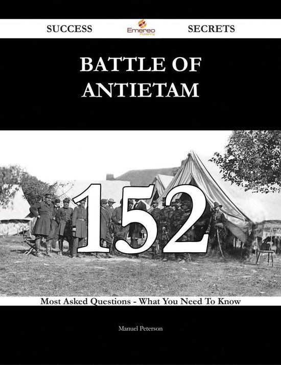 Battle of Antietam 152 Success Secrets - 152 Most Asked Questions On Battle of Antietam - What You Need To Know