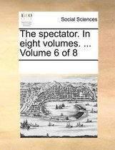The Spectator. in Eight Volumes. ... Volume 6 of 8