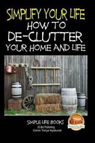Simplify Your Life - How to De-Clutter Your Home and Life