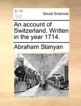 An Account of Switzerland. Written in the Year 1714.
