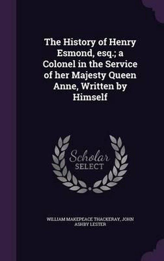 The History of Henry Esmond, Esq.; A Colonel in the Service of Her Majesty Queen Anne, Written by Himself
