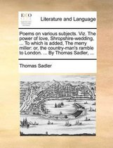Poems on Various Subjects. Viz. the Power of Love, Shropshire-Wedding, ... to Which Is Added, the Merry Miller