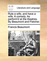 Rule a Wife, and Have a Wife. a Comedy. as Perform'd at the Theatres. by Beaumont and Fletcher.